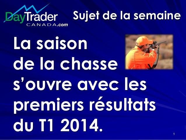 Sujet de la semaine La saison de la chasse s'ouvre avec les premiers résultats du T1 2014. 1