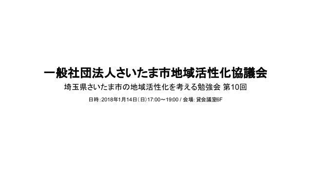 一般社団法人さいたま市地域活性化協議会 埼玉県さいたま市の地域活性化を考える勉強会 第10回 日時:2018年1月14日(日)17:00~19:00 / 会場:貸会議室6F