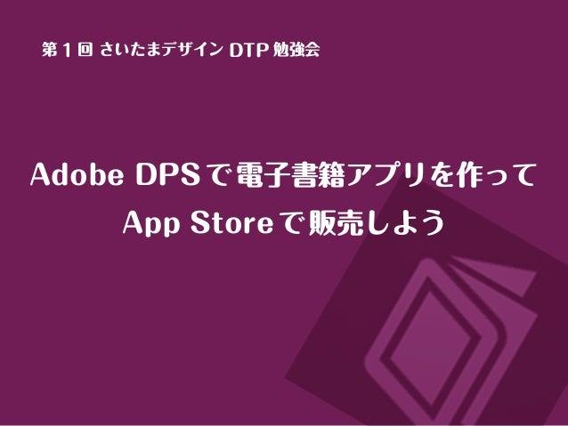 Adobe DPSで電子書籍アプリを作って App Storeで販売しよう 第 1 回 さいたまデザイン DTP 勉強会