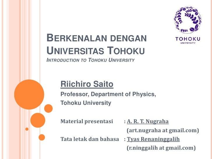 Berkenalan dengan Universitas TohokuIntroduction to Tohoku University<br />Riichiro Saito<br />Professor, Department of Ph...