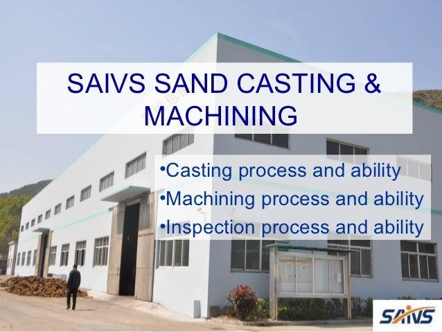 SAIVS SAND CASTING &     MACHINING     •Casting process and ability     •Machining process and ability     •Inspection pro...