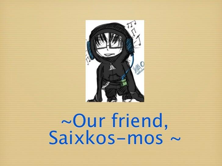 ~Our friend,Saixkos-mos ~