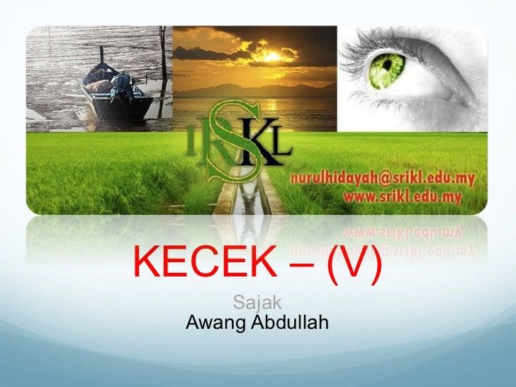 KECEK – (V) <ul><li>Sajak </li></ul><ul><li>Awang Abdullah </li></ul>