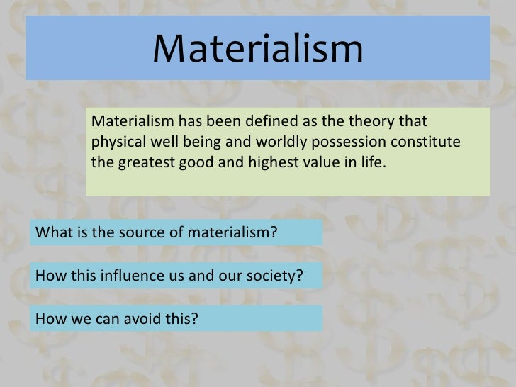 a description of materialist theory and how we react to it Previous research indicates that materialistic aspirations are negatively  associated with happiness and  we wonder whether we would be happier with.