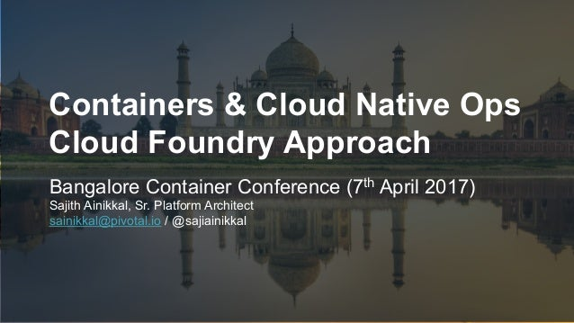 1 Containers & Cloud Native Ops Cloud Foundry Approach Bangalore Container Conference (7th April 2017) Sajith Ainikkal, Sr...