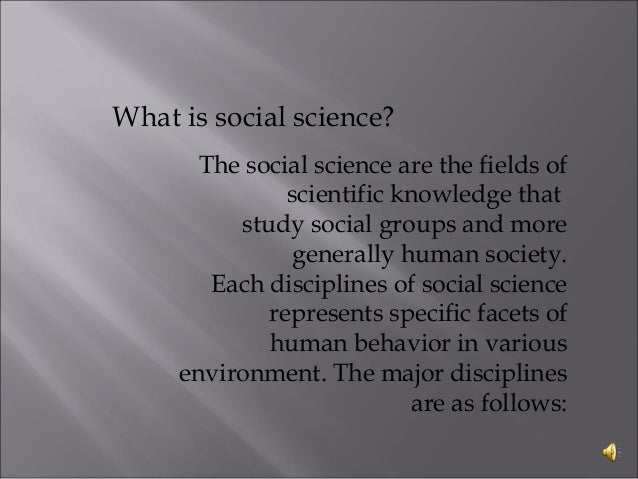 different disciplines of social science Social science, which is generally regarded as including psychology, sociology, anthropology, economics and political science, consists of the disciplined and systematic study of society and its institutions, and of how and why people behave as they do, both as individuals and in groups within.