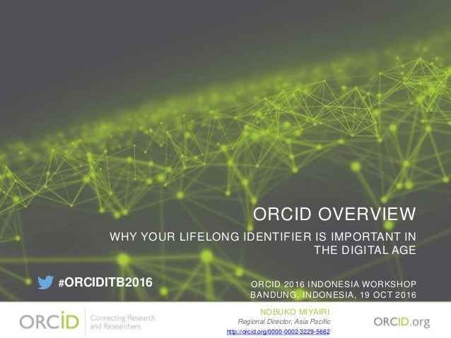 ORCID OVERVIEW WHY YOUR LIFELONG IDENTIFIER IS IMPORTANT IN THE DIGITAL AGE ORCID 2016 INDONESIA WORKSHOP BANDUNG, INDONES...