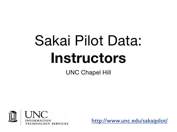 Sakai Pilot Data:   Instructors     UNC Chapel Hill                 http://www.unc.edu/sakaipilot/