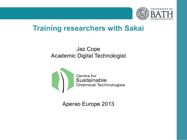 Training researchers with Sakai Jez Cope Academic Digital Technologist  Centre for  Sustainable Chemical Technologies  Ape...