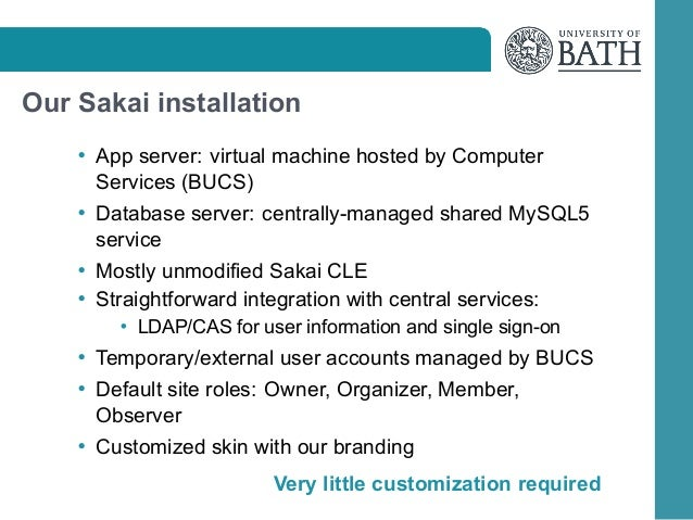 Our Sakai installation • App server: virtual machine hosted by Computer  Services (BUCS) • Database server: centrally-mana...