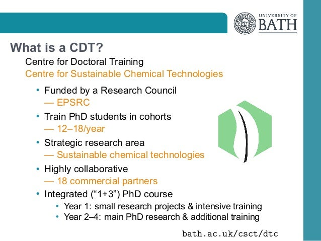 What is a CDT? Centre for Doctoral Training Centre for Sustainable Chemical Technologies • Funded by a Research Council • ...