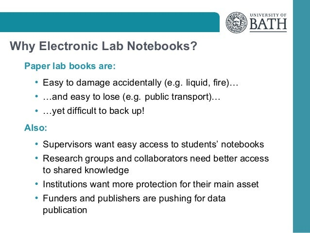 Why Electronic Lab Notebooks? Paper lab books are: • Easy to damage accidentally (e.g. liquid, fire)… • …and easy to lose ...