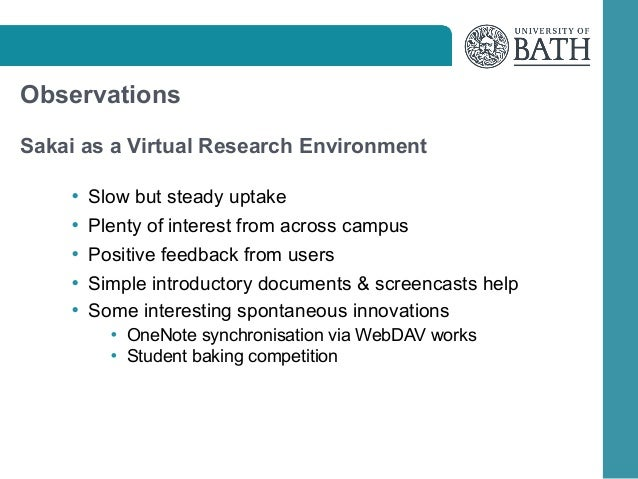 Observations Sakai as a Virtual Research Environment • Slow but steady uptake • Plenty of interest from across campus • Po...