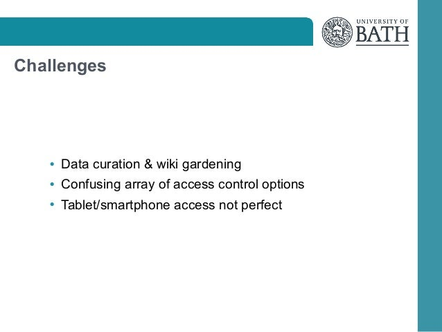 Challenges  • Data curation  wiki gardening • Confusing array of access control options • Tablet/smartphone access not per...