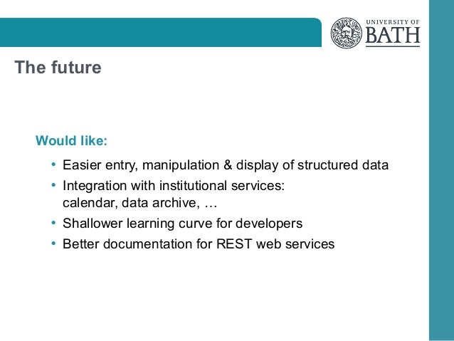 The future  Would like: • Easier entry, manipulation  display of structured data • Integration with institutional services...