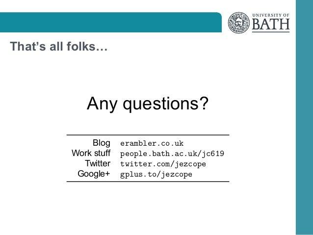 That's all folks…  Any questions? Blog Work stuff Twitter Google+  erambler.co.uk people.bath.ac.uk/jc619 twitter.com/jezc...