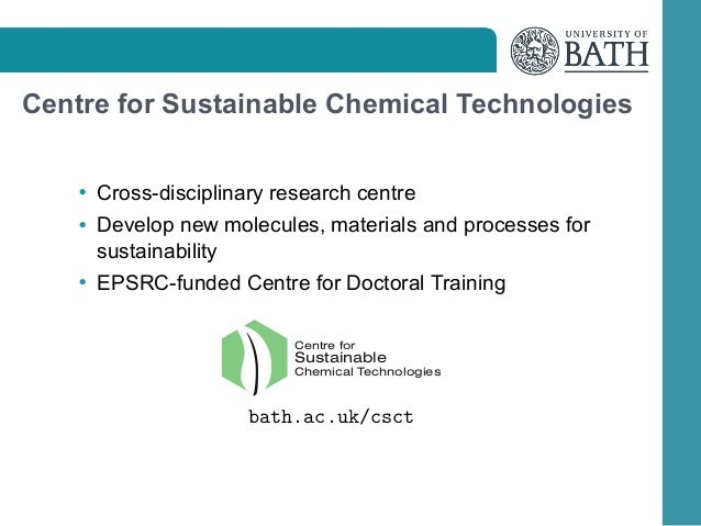 Centre for Sustainable Chemical Technologies • Cross-disciplinary research centre • Develop new molecules, materials and p...
