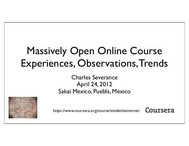 Massively Open Online CourseExperiences, Observations,TrendsCharles SeveranceApril 24, 2012Sakai Mexico, Puebla, Mexicohtt...