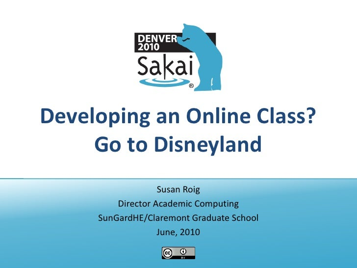 Developing an Online Class?     Go to Disneyland                   Susan Roig         Director Academic Computing     SunG...
