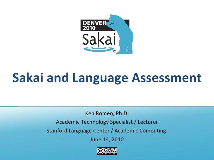 Sakai and Language Assessment Ken Romeo, Ph.D. Academic Technology Specialist / Lecturer Stanford Language Center / Academ...