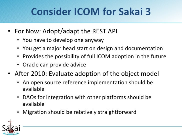 Consider ICOM for Sakai 3 • For Now: Adopt/adapt the REST API    •   You have to develop one anyway    •   You get a major...