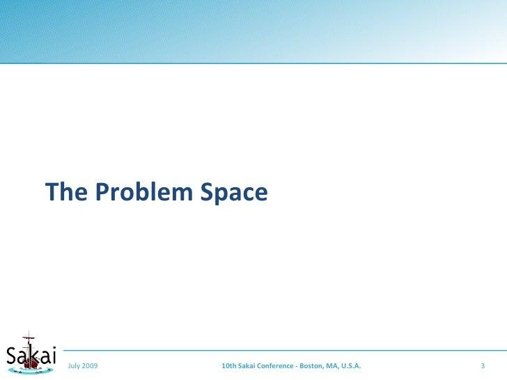 The Problem Space      July 2009   10th Sakai Conference - Boston, MA, U.S.A.   3