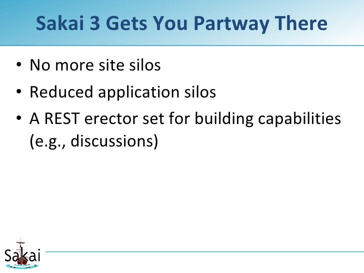 Sakai 3 Gets You Partway There • No more site silos • Reduced application silos • A REST erector set for building capabili...