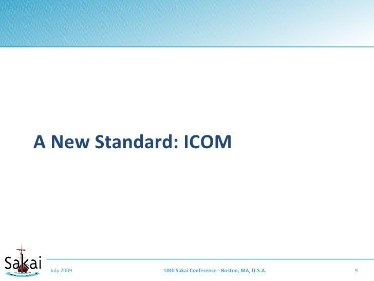 A New Standard: ICOM      July 2009   10th Sakai Conference - Boston, MA, U.S.A.   9
