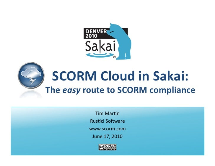 SCORM	   Cloud	   in	   Sakai:	    The	   easy	   route	   to	   SCORM	   compliance	   	                       Tim	   Mar...