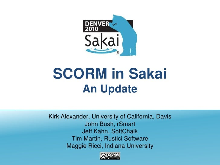 SCORM in SakaiAn Update<br />Kirk Alexander, University of California, Davis<br />John Bush, rSmart<br />Jeff Kahn, SoftCh...