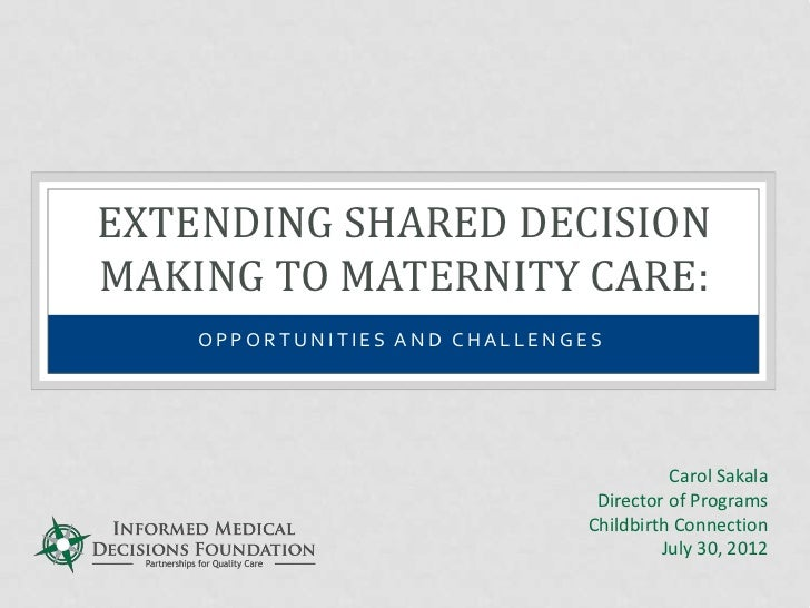 EXTENDING SHARED DECISIONMAKING TO MATERNITY CARE:    OPPORTUNITIES AND CHALLENGES                                        ...