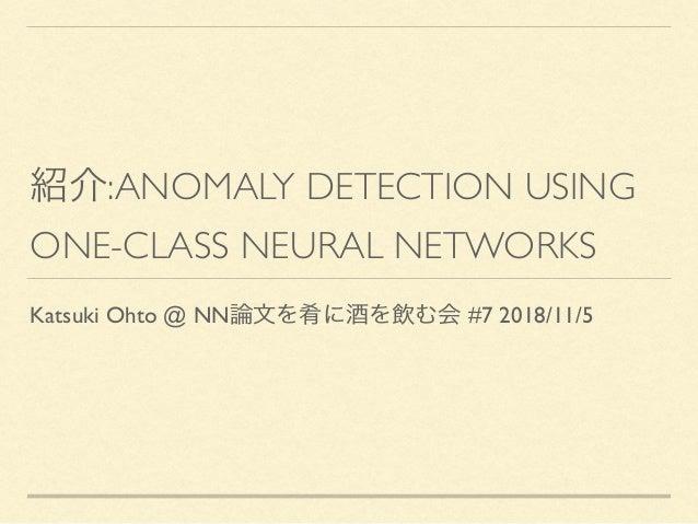:ANOMALY DETECTION USING ONE-CLASS NEURAL NETWORKS Katsuki Ohto @ NN #7 2018/11/5