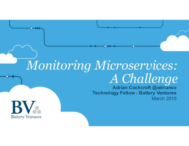 Monitoring Microservices: A ChallengeAdrian Cockcroft @adrianco Technology Fellow - Battery Ventures March 2015