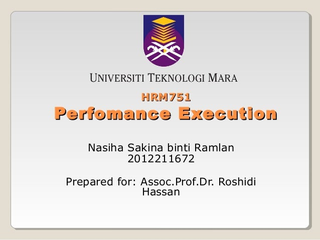 HRM751  Perfomance Execution Nasiha Sakina binti Ramlan 2012211672 Prepared for: Assoc.Prof.Dr. Roshidi Hassan