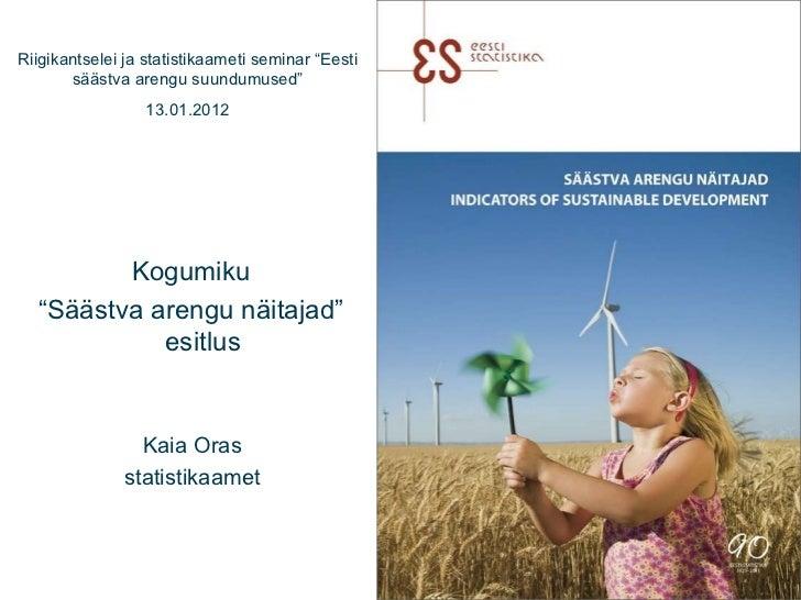 """Kaia Oras statistikaamet Kogumiku """" Säästva arengu näitajad"""" esitlus  Riigikantselei ja statistikaameti seminar """"Eesti sää..."""