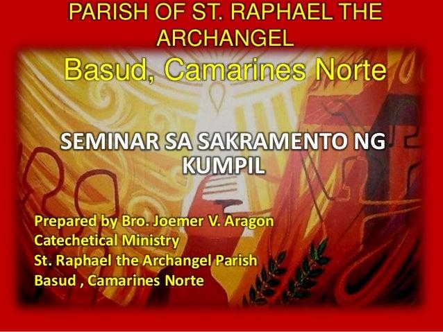PARISH OF ST. RAPHAEL THE  ARCHANGEL  Basud, Camarines Norte  SEMINAR SA SAKRAMENTO NG  KUMPIL  Prepared by Bro. Joemer V....