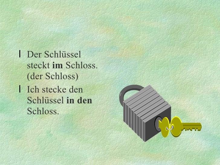 <ul><li>Der Schlüssel steckt  im  Schloss.(der Schloss) </li></ul><ul><li>Ich stecke den Schlüssel  in den  Schloss. </li>...