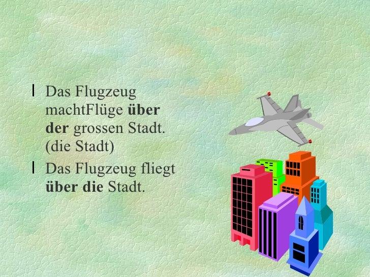 <ul><li>Das Flugzeug machtFlüge  über der  grossen Stadt.(die Stadt) </li></ul><ul><li>Das Flugzeug fliegt  über die  Stad...