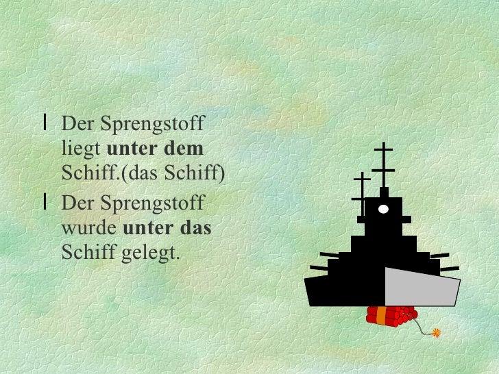 <ul><li>Der Sprengstoff liegt  unter dem  Schiff.(das Schiff) </li></ul><ul><li>Der Sprengstoff wurde  unter das  Schiff g...