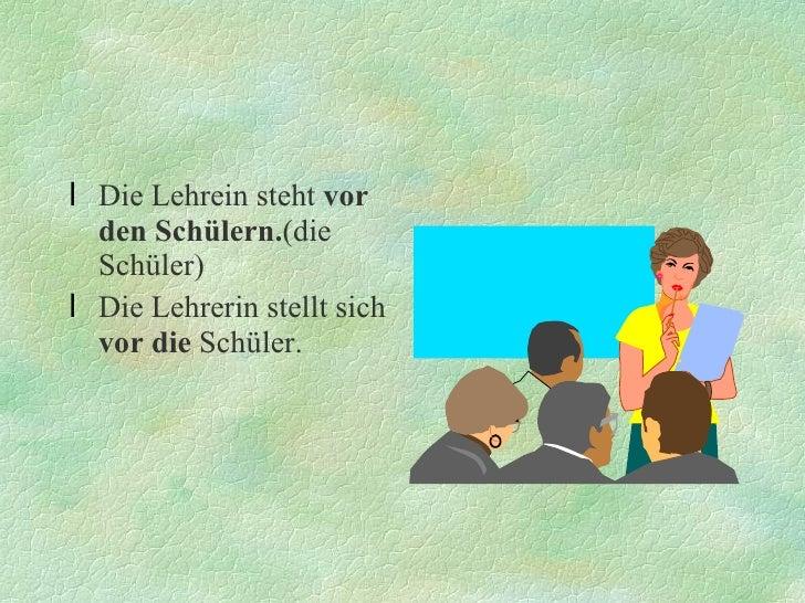 <ul><li>Die Lehrein steht  vor den Schülern. (die Schüler) </li></ul><ul><li>Die Lehrerin stellt sich  vor die  Schüler. <...