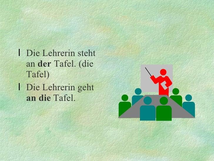 <ul><li>Die Lehrerin steht an  der  Tafel. (die Tafel) </li></ul><ul><li>Die Lehrerin geht  an die  Tafel. </li></ul>