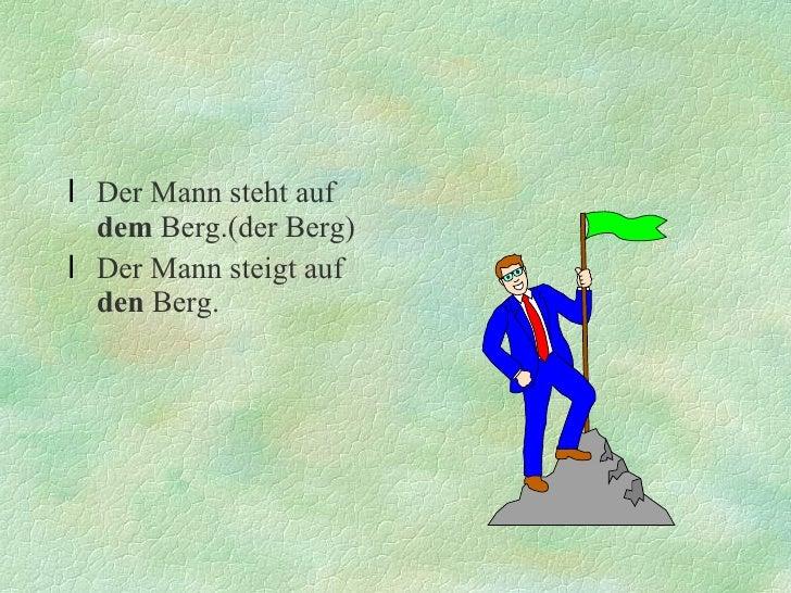 <ul><li>Der Mann steht auf  dem  Berg.(der Berg) </li></ul><ul><li>Der Mann steigt auf  den  Berg. </li></ul>