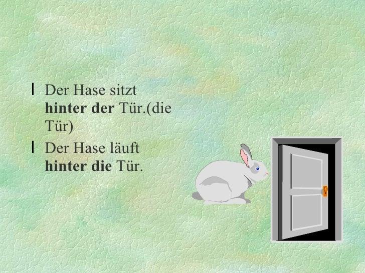 <ul><li>Der Hase sitzt  hinter   der  Tür.(die Tür) </li></ul><ul><li>Der Hase läuft  hinter die  Tür. </li></ul>