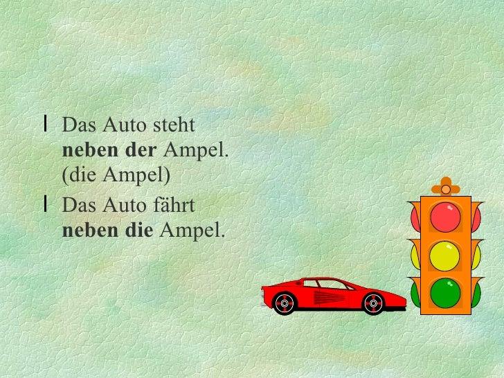 <ul><li>Das Auto steht  neben der  Ampel.(die Ampel) </li></ul><ul><li>Das Auto fährt  neben die  Ampel. </li></ul>