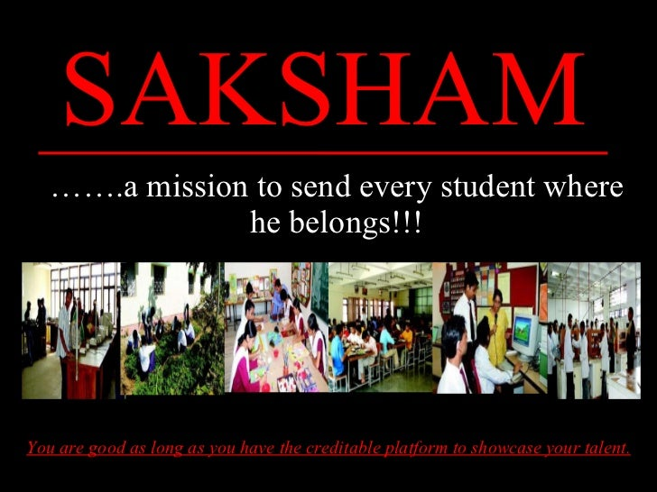 SAKSHAM …… .a mission to send every student where he belongs!!! You are good as long as you have the creditable platform t...