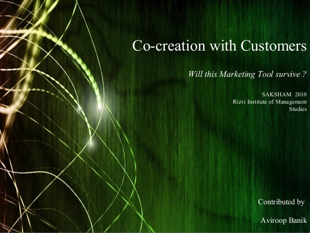 Co-creation with Customers Will this Marketing Tool survive ? Contributed by Aviroop Banik SAKSHAM 2010 Rizvi Institute of...