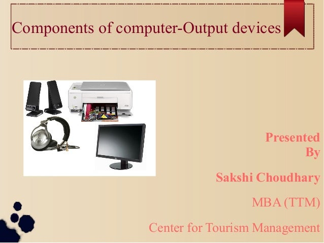Components of computer-Output devices Presented By Sakshi Choudhary MBA (TTM) Center for Tourism Management