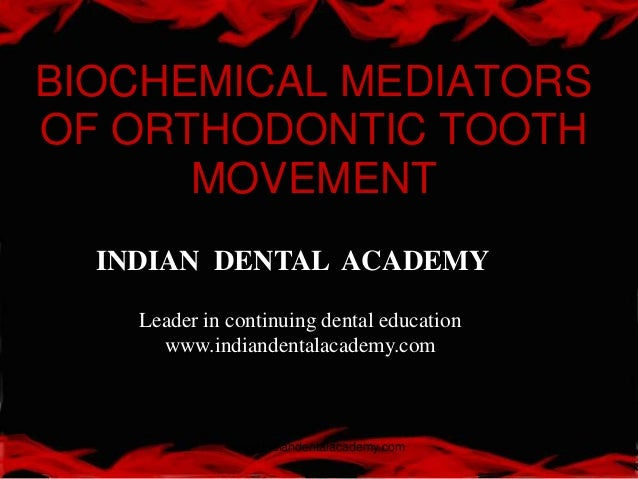 BIOCHEMICAL MEDIATORS OF ORTHODONTIC TOOTH MOVEMENT www.indiandentalacademy.com INDIAN DENTAL ACADEMY Leader in continuing...