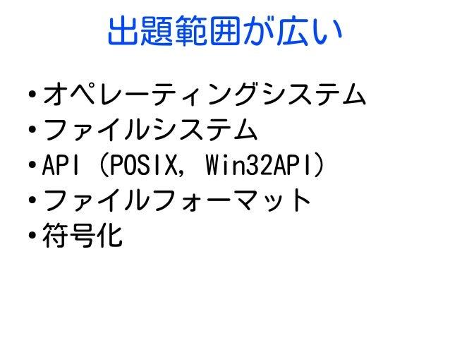 出題範囲が広い ● オペレーティングシステム ● ファイルシステム ● API (POSIX, Win32API) ● ファイルフォーマット ● 符号化