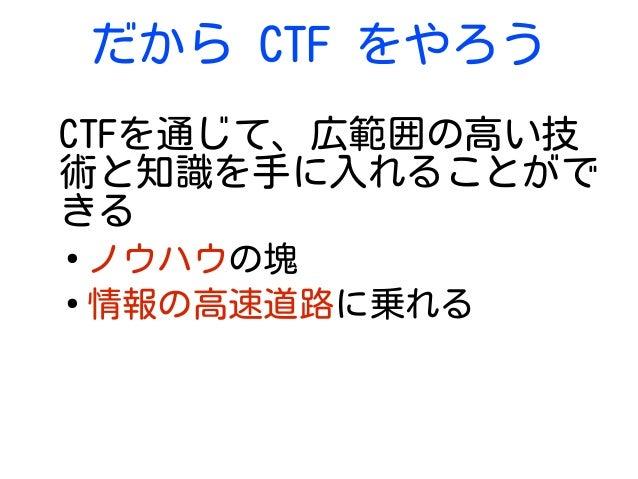 だから CTF をやろう CTFを通じて、広範囲の高い技 術と知識を手に入れることがで きる ● ノウハウの塊 ● 情報の高速道路に乗れる
